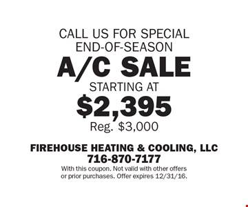 CALL US FOR SPECIAL END-OF-SEASON A/C SALE STARTING AT $2,395. Reg. $3,000. With this coupon. Not valid with other offers or prior purchases. Offer expires 12/31/16.