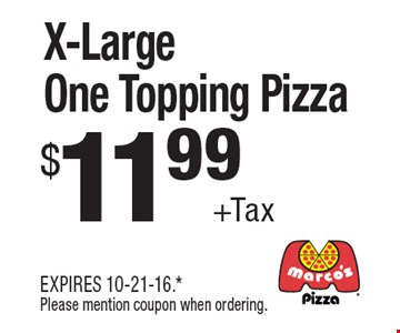 $11.99 + Tax X-Large One Topping Pizza. EXPIRES 10-21-16. Please mention coupon when ordering.