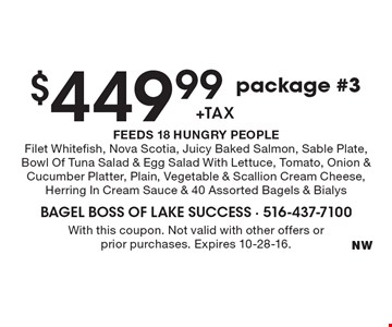 $449.99 +tax package #3 FEEDS 18 HUNGRY PEOPLE. Filet Whitefish, Nova Scotia, Juicy Baked Salmon, Sable Plate, Bowl Of Tuna Salad & Egg Salad With Lettuce, Tomato, Onion & Cucumber Platter, Plain, Vegetable & Scallion Cream Cheese, Herring In Cream Sauce & 40 Assorted Bagels & Bialys. With this coupon. Not valid with other offers or prior purchases. Expires 10-28-16.