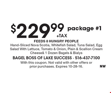 $229.99 +tax package #1. FEEDS 8 HUNGRY PEOPLE. Hand-Sliced Nova Scotia, Whitefish Salad, Tuna Salad, Egg Salad With Lettuce, Tomato & Onion, Plain & Scallion Cream Cheese & 1 Dozen Bagels & Bialys. With this coupon. Not valid with other offers or prior purchases. Expires 10-28-16.