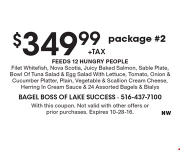 $349.99 +tax package #2. FEEDS 12 HUNGRY PEOPLE. Filet Whitefish, Nova Scotia, Juicy Baked Salmon, Sable Plate, Bowl Of Tuna Salad & Egg Salad With Lettuce, Tomato, Onion & Cucumber Platter, Plain, Vegetable & Scallion Cream Cheese, Herring In Cream Sauce & 24 Assorted Bagels & Bialys. With this coupon. Not valid with other offers or prior purchases. Expires 10-28-16.