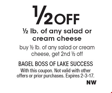 1/2 off 1/2 lb. of any salad or cream cheese. Buy 1/2 lb. of any salad or cream cheese, get 2nd 1/2 off. With this coupon. Not valid with other offers or prior purchases. Expires 2-3-17.