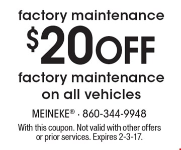 $20 off factory maintenance on all vehicles. Factory maintenance. With this coupon. Not valid with other offers or prior services. Expires 2-3-17.