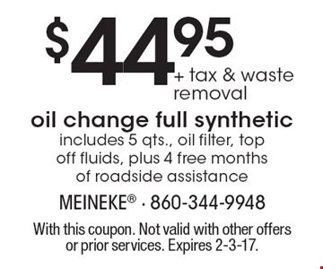 $44.95 + tax & waste removal oil change full synthetic. Includes 5 qts., oil filter, top off fluids, plus 4 free months of roadside assistance. With this coupon. Not valid with other offers or prior services. Expires 2-3-17.
