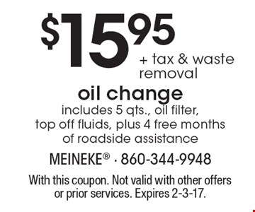 $15.95 + tax & waste removal oil change includes 5 qts., oil filter, top off fluids, plus 4 free months of roadside assistance. With this coupon. Not valid with other offers or prior services. Expires 2-3-17.