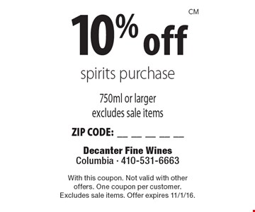 10% off spirits purchase 750ml or larger excludes sale items ZIP CODE:__________. With this coupon. Not valid with otheroffers. One coupon per customer.Excludes sale items. Offer expires 11/1/16.