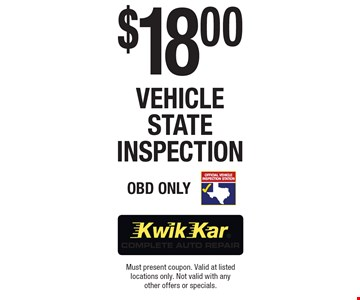 $18.00 Vehicle State Inspection. OBD Only. Must present coupon. Valid at listed locations only. Not valid with any other offers or specials.