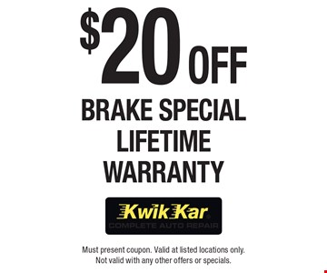 $20 Off Brake Special Lifetime Warranty. Must present coupon. Valid at listed locations only. Not valid with any other offers or specials.