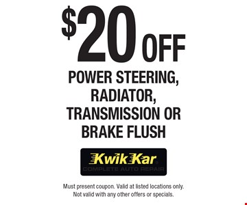 $20 Off Power Steering, Radiator, Transmission or Brake Flush. Must present coupon. Valid at listed locations only. Not valid with any other offers or specials.