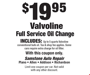 $19.95 Valvoline Full Service Oil Change. Includes: Up to 5 quarts Valvoline conventional bulk oil. Tax & shop fee applies. Some cars require extra charge for oil filter. With this coupon only.. Limit one coupon per car. Not valid with any other discount.