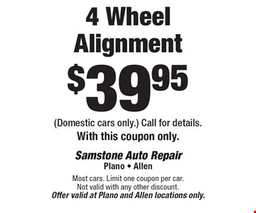 $39.95 4 Wheel Alignment (Domestic cars only.) Call for details. With this coupon only. Most cars. Limit one coupon per car. Not valid with any other discount.Offer valid at Plano and Allen locations only.