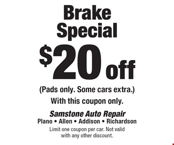 $20 off Brake Special (Pads only. Some cars extra.) With this coupon only. Limit one coupon per car. Not valid with any other discount.