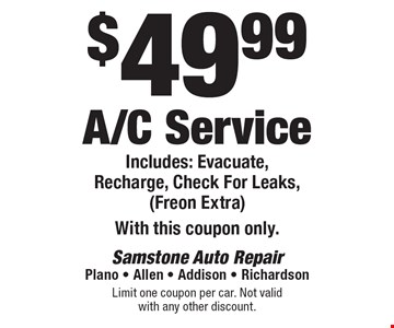 $49.99 A/C Service Includes: Evacuate, Recharge, Check For Leaks, (Freon Extra) With this coupon only. Limit one coupon per car. Not valid with any other discount.