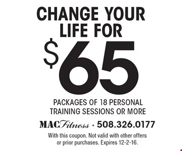$65 Change your life for packages of 18 personal training sessions or more. With this coupon. Not valid with other offers or prior purchases. Expires 12-2-16.