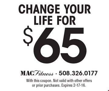 Change your life for $65. With this coupon. Not valid with other offers or prior purchases. Expires 2-17-16.