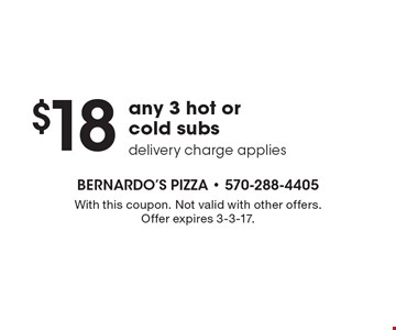 $18 any 3 hot or cold subs. Delivery charge applies. With this coupon. Not valid with other offers. Offer expires 3-3-17.