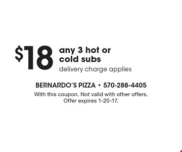$18 any 3 hot or cold subs. Delivery charge applies. With this coupon. Not valid with other offers. Offer expires 1-20-17.