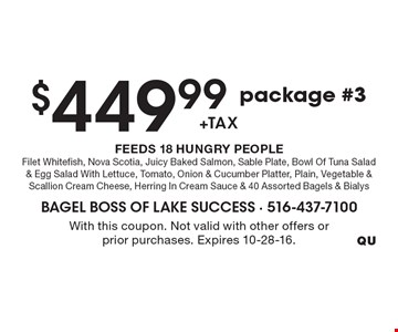 $449.99 +tax, package #3. FEEDS 18 HUNGRY PEOPLE. Filet Whitefish, Nova Scotia, Juicy Baked Salmon, Sable Plate, Bowl Of Tuna Salad & Egg Salad With Lettuce, Tomato, Onion & Cucumber Platter, Plain, Vegetable & Scallion Cream Cheese, Herring In Cream Sauce & 40 Assorted Bagels & Bialys. With this coupon. Not valid with other offers or prior purchases. Expires 10-28-16.
