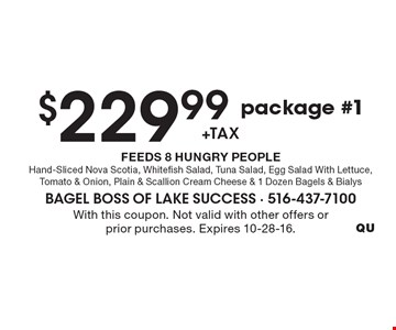 $229.99 +tax, package #1, FEEDS 8 HUNGRY PEOPLE. Hand-Sliced Nova Scotia, Whitefish Salad, Tuna Salad, Egg Salad With Lettuce, Tomato & Onion, Plain & Scallion Cream Cheese & 1 Dozen Bagels & Bialys. With this coupon. Not valid with other offers or prior purchases. Expires 10-28-16.