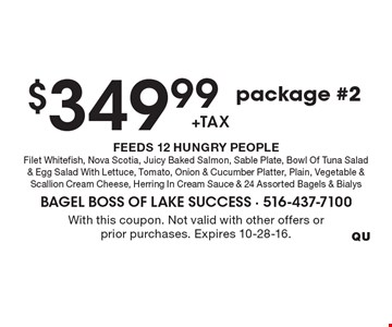 $349.99 +tax, package #2, FEEDS 12 HUNGRY PEOPLE. Filet Whitefish, Nova Scotia, Juicy Baked Salmon, Sable Plate, Bowl Of Tuna Salad & Egg Salad With Lettuce, Tomato, Onion & Cucumber Platter, Plain, Vegetable & Scallion Cream Cheese, Herring In Cream Sauce & 24 Assorted Bagels & Bialys. With this coupon. Not valid with other offers or prior purchases. Expires 10-28-16.