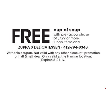 FREE cup of soup with pre-tax purchase of $7.99 or more. Lunch items only. With this coupon. Not valid with any other discount, promotion or half & half deal. Only valid at the Harmar location. Expires 3-31-17.