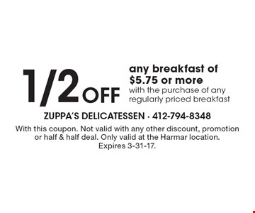 1/2 OFF any breakfast of $5.75 or more with the purchase of any regularly priced breakfast. With this coupon. Not valid with any other discount, promotion or half & half deal. Only valid at the Harmar location. Expires 3-31-17.
