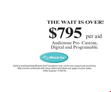 THE WAIT IS OVER! $795 per aid Audiotone ProCustom, Digital and Programable. Valid at participating Miracle-Ear locations only. Limit one coupon per purchase. May not be combined with other offers and does not apply to prior sales. Offer Expires 11/30/16.