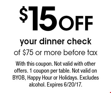 $15 Off your dinner check of $75 or more before tax. With this coupon. Not valid with other offers. 1 coupon per table. Not valid on BYOB, Happy Hour or Holidays. Excludes alcohol. Expires 6/20/17.