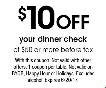 $10 Off your dinner check of $50 or more before tax. With this coupon. Not valid with other offers. 1 coupon per table. Not valid on BYOB, Happy Hour or Holidays. Excludes alcohol. Expires 6/20/17.