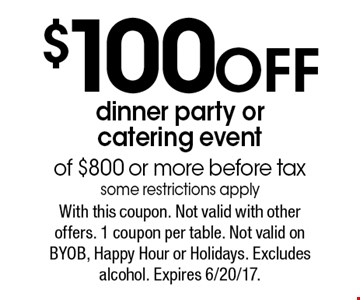$100 Off dinner party or catering event of $800 or more before tax some restrictions apply. With this coupon. Not valid with other offers. 1 coupon per table. Not valid on BYOB, Happy Hour or Holidays. Excludes alcohol. Expires 6/20/17.