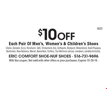 $10 OFF Each Pair Of Men's, Women's & Children's Shoes. Clarks, Danskin, Ecco, Florsheim, SAS, Timberland, Ara, Softspots, Rockport, Birkenstock, Hush Puppies, Bostonian, New Balance, Merrel, Beautifeel, Trotters, Toe Warmers (shoes, sneakers, sandals & boots). With this coupon. Not valid with other offers or prior purchases. Expires 10-28-16.