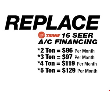 REPLACE 16 SEER A/C FINANCING *2 Ton = $86 Per Month OR *3 Ton = $97 Per MonthOR *4 Ton = $119 Per Month OR *5 Ton = $129 Per Month