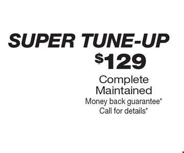 super tune-up $129 Complete Maintained Money back guarantee *Call for details*.