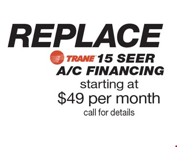 REPLACE starting at $49 per month call for details15 SEER A/C FINANCING.