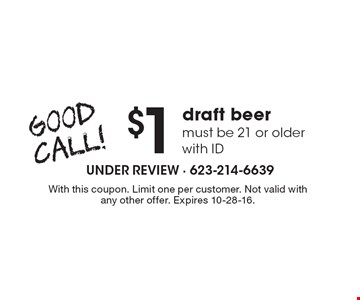 Good Call! $1 draft beer must be 21 or older with ID. With this coupon. Limit one per customer. Not valid with any other offer. Expires 10-28-16.