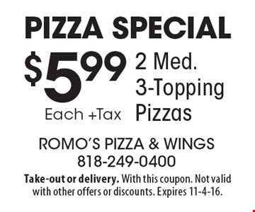 Pizza Special! $5.99 Each +Tax for 2 Med. 3-Topping Pizzas. Take-out or delivery. With this coupon. Not valid with other offers or discounts. Expires 11-4-16.
