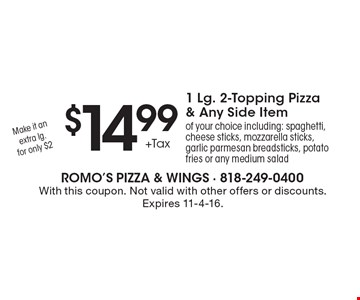 $14.99 +Tax for a 1 Lg. 2-Topping Pizza & Any Side Item of your choice including: spaghetti, cheese sticks, mozzarella sticks, garlic parmesan breadsticks, potato fries or any medium salad. Make it an extra lg. for only $2. With this coupon. Not valid with other offers or discounts. Expires 11-4-16.