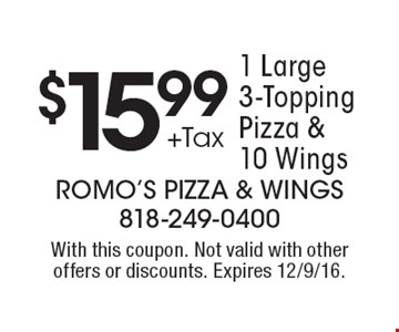 $15.99 +Tax 1 Large 3-Topping Pizza & 10 Wings. With this coupon. Not valid with other offers or discounts. Expires 12/9/16.