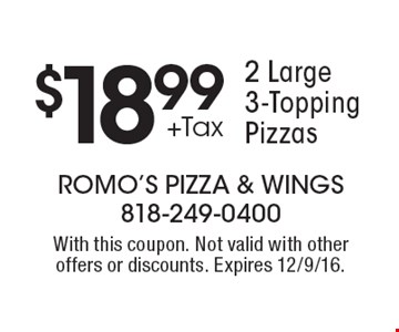 $18.99 +Tax 2 Large 3-Topping Pizzas. With this coupon. Not valid with other offers or discounts. Expires 12/9/16.