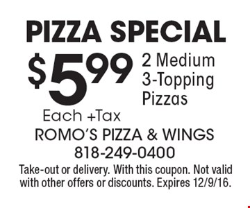 Pizza Special. $5.99 Each +Tax 2 Medium 3-Topping Pizzas. Take-out or delivery. With this coupon. Not valid with other offers or discounts. Expires 12/9/16.
