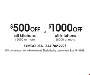 $500 Off all kitchens $5000 or more. $1000 Off all kitchens $8000 or more. With this coupon. Not to be combined. Not including countertops. Exp. 10-31-16.