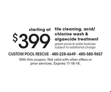 starting at $399 tile cleaning, acid/chlorine wash & algaecide treatment, green pools & water features subject to additional charge. With this coupon. Not valid with other offers or prior services. Expires 11-18-16.