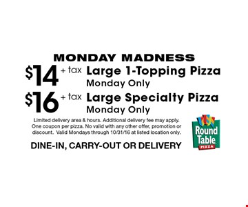 MONDAY MADNESS $16 + tax Large Specialty PizzaMonday Only DINE-IN, CARRY-OUT OR DELIVERY. $14 + tax Large 1-Topping PizzaMonday Only DINE-IN, CARRY-OUT OR DELIVERY. Limited delivery area & hours. Additional delivery fee may apply. One coupon per pizza. No valid with any other offer, promotion or discount.Valid Mondays through 10/31/16 at listed location only.