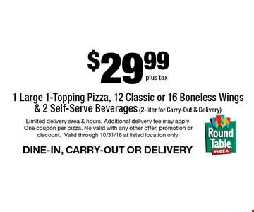 $29.99 1 Large 1-Topping Pizza, 12 Classic or 16 Boneless Wings & 2 Self-Serve Beverages (2-liter for Carry-Out & Delivery) DINE-IN, CARRY-OUT OR DELIVERY. Limited delivery area & hours. Additional delivery fee may apply. One coupon per pizza. No valid with any other offer, promotion or discount.Valid through 10/31/16 at listed location only.