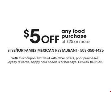 $5 Off any food purchase of $25 or more. With this coupon. Not valid with other offers, prior purchases, loyalty rewards, happy hour specials or holidays. Expires 10-31-16.