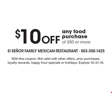 $10 Off any food purchase of $50 or more. With this coupon. Not valid with other offers, prior purchases, loyalty rewards, happy hour specials or holidays. Expires 10-31-16.