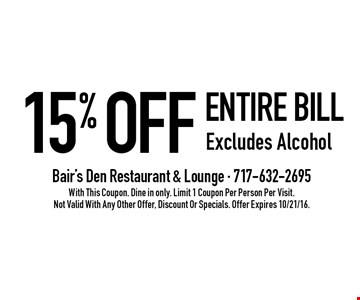 15% OFF entire bill. Excludes Alcohol. With This Coupon. Dine in only. Limit 1 Coupon Per Person Per Visit. Not Valid With Any Other Offer, Discount Or Specials. Offer Expires 10/21/16.
