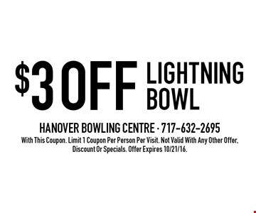 $3OFF LIGHTNING BOWL. With This Coupon. Limit 1 Coupon Per Person Per Visit. Not Valid With Any Other Offer, Discount Or Specials. Offer Expires 10/21/16.