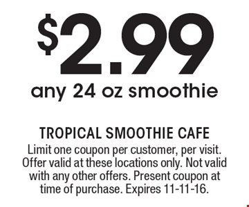 $2.99 any 24 oz smoothie. Limit one coupon per customer, per visit. Offer valid at these locations only. Not valid with any other offers. Present coupon at time of purchase. Expires 11-11-16.