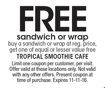 FREE sandwich or wrap. Buy a sandwich or wrap at reg. price, get one of equal or lesser value free. Limit one coupon per customer, per visit. Offer valid at these locations only. Not valid with any other offers. Present coupon at time of purchase. Expires 11-11-16.